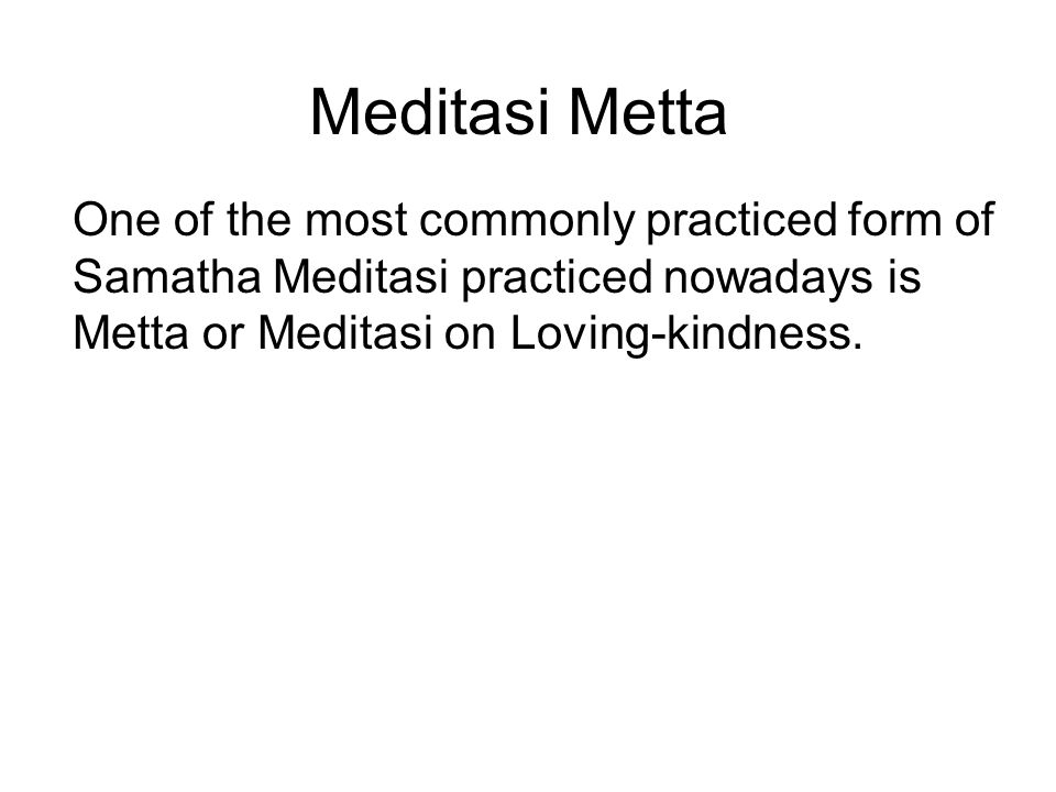 Meditasi Metta One of the most commonly practiced form of Samatha Meditasi practiced nowadays is Metta or Meditasi on Loving-kindness. Metta is the un