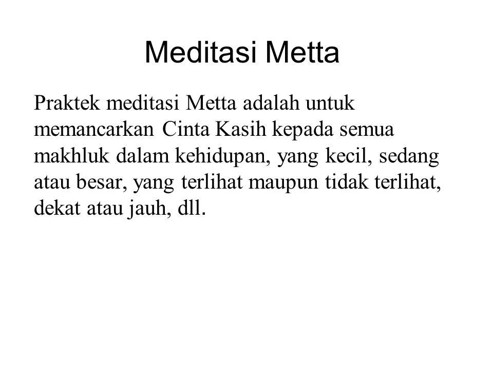 Meditasi Metta Praktek meditasi Metta adalah untuk memancarkan Cinta Kasih kepada semua makhluk dalam kehidupan, yang kecil, sedang atau besar, yang t