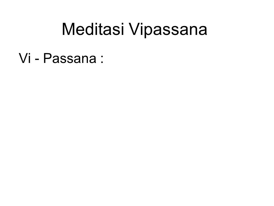 Meditasi Vipassana Vi - Passana : Vi means clearly Passana means seeing Therefore, Vipassana means to see things clearly or to see things as they truly are.