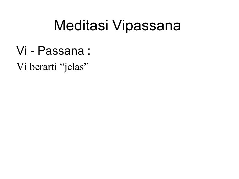 Meditasi Vipassana Vi - Passana : Vi berarti jelas Passana means seeing Therefore, Vipassana means to see things clearly or to see things as they truly are.