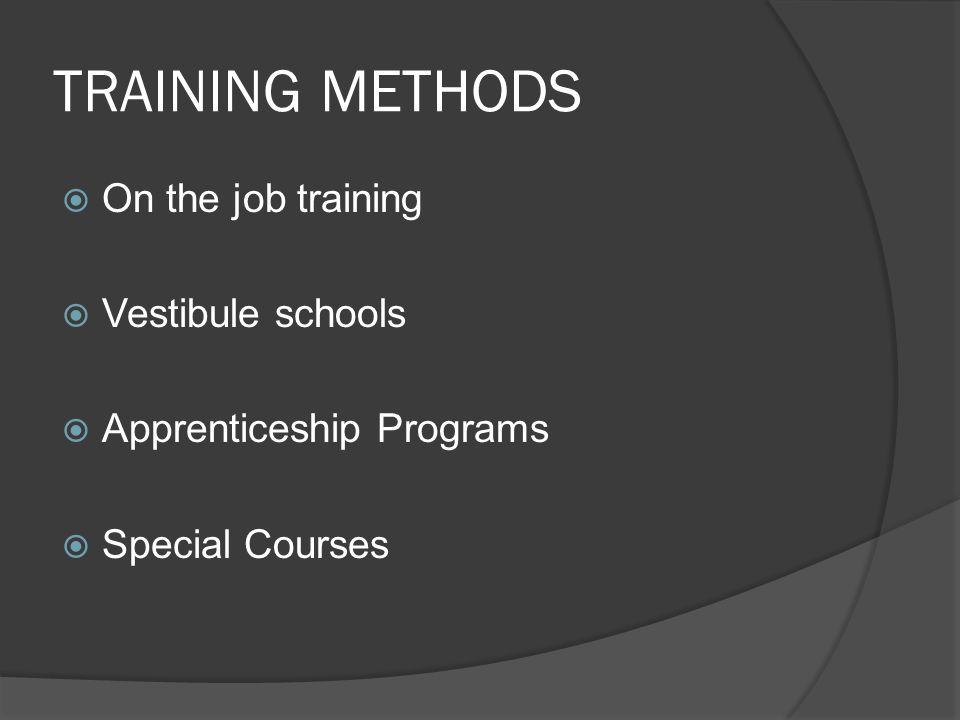 TRAINING METHODS  On the job training  Vestibule schools  Apprenticeship Programs  Special Courses