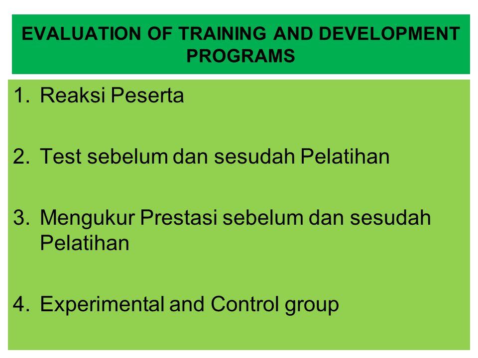 EVALUATION OF TRAINING AND DEVELOPMENT PROGRAMS 1.Reaksi Peserta 2.Test sebelum dan sesudah Pelatihan 3.Mengukur Prestasi sebelum dan sesudah Pelatiha