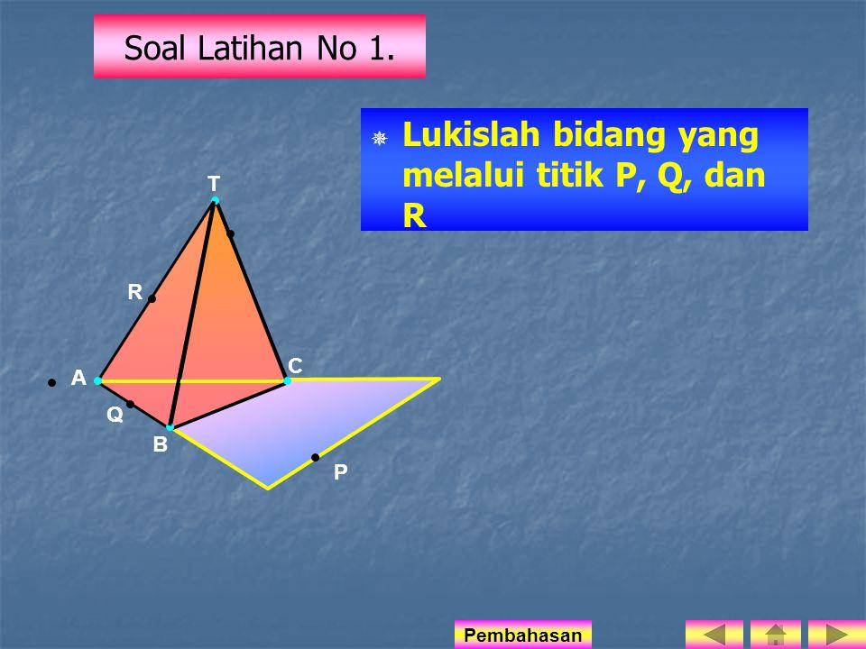 Soal Latihan No 1.   Lukislah bidang yang melalui titik P, Q, dan R T R A B C Q P Pembahasan