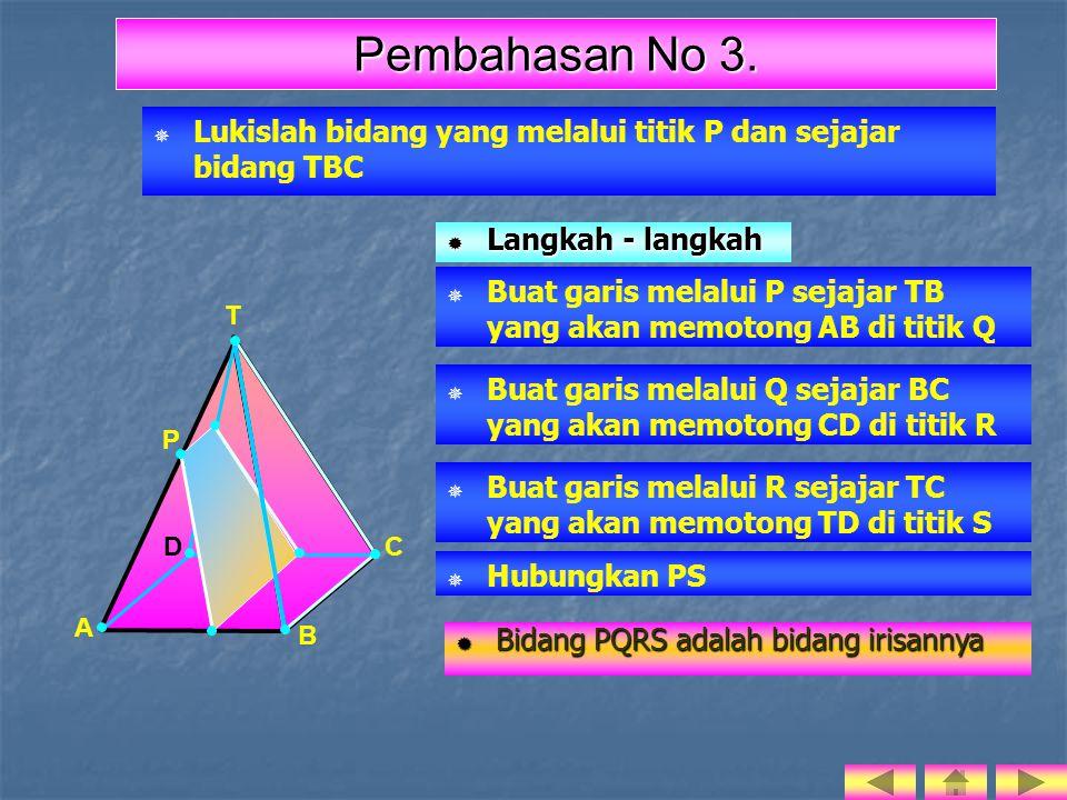  Lukislah bidang yang melalui titik P dan sejajar bidang TBC T  Buat garis melalui P sejajar TB yang akan memotong AB di titik Q LLLLangkah - langkah A B D C P Pembahasan No 3.