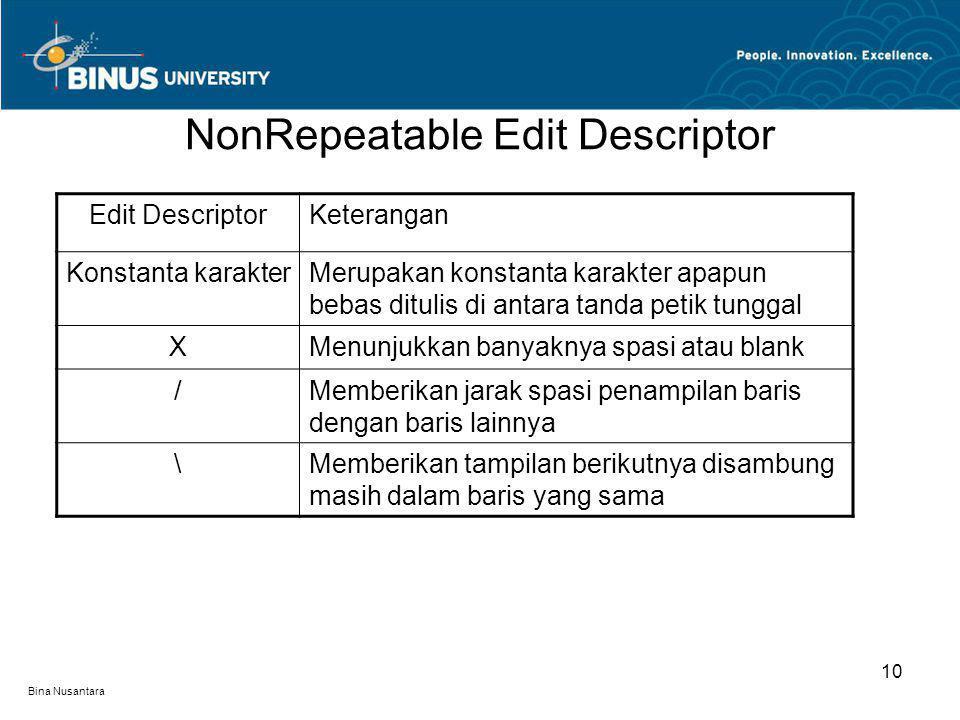 Bina Nusantara NonRepeatable Edit Descriptor 10 Edit DescriptorKeterangan Konstanta karakterMerupakan konstanta karakter apapun bebas ditulis di antara tanda petik tunggal XMenunjukkan banyaknya spasi atau blank /Memberikan jarak spasi penampilan baris dengan baris lainnya \Memberikan tampilan berikutnya disambung masih dalam baris yang sama
