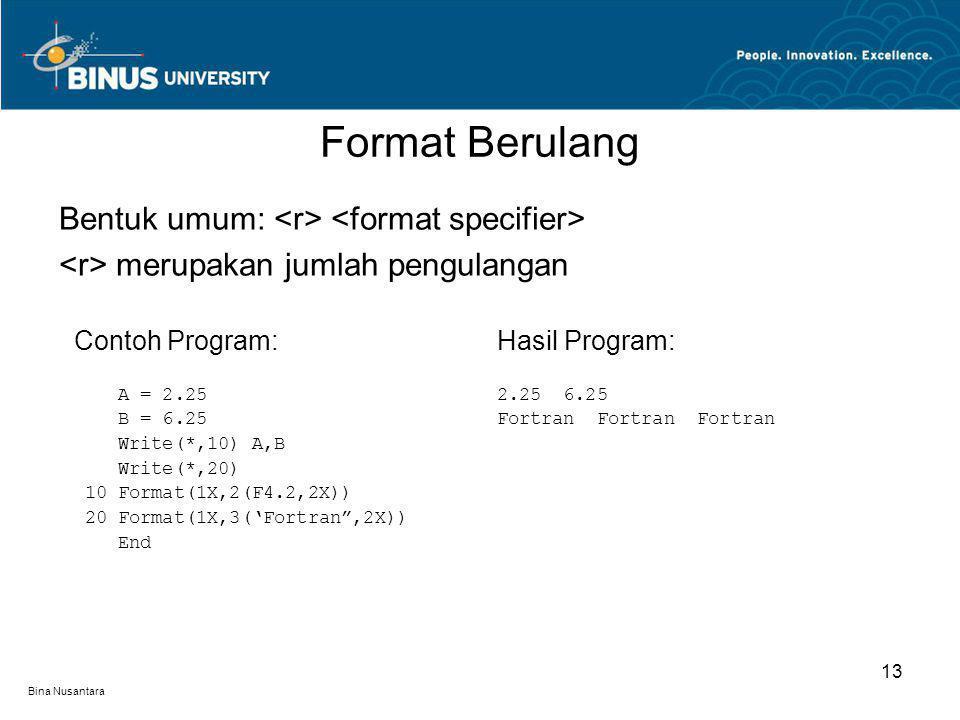 Bina Nusantara Format Berulang 13 Bentuk umum: merupakan jumlah pengulangan Contoh Program: A = 2.25 B = 6.25 Write(*,10) A,B Write(*,20) 10 Format(1X,2(F4.2,2X)) 20 Format(1X,3('Fortran ,2X)) End Hasil Program: 2.25 6.25 Fortran Fortran Fortran
