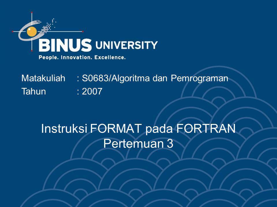 Instruksi FORMAT pada FORTRAN Pertemuan 3 Matakuliah: S0683/Algoritma dan Pemrograman Tahun: 2007