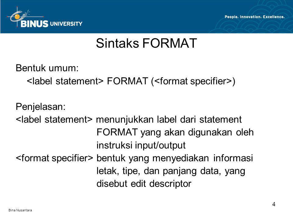 Bina Nusantara Bentuk umum: FORMAT ( ) Penjelasan: menunjukkan label dari statement FORMAT yang akan digunakan oleh instruksi input/output bentuk yang menyediakan informasi letak, tipe, dan panjang data, yang disebut edit descriptor Sintaks FORMAT 4