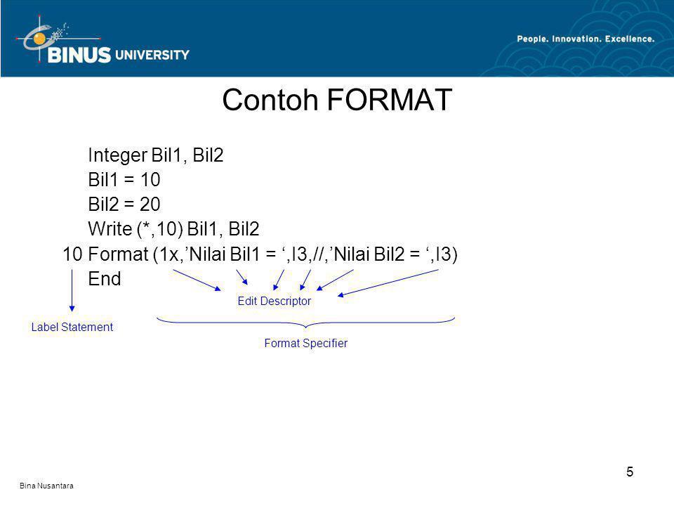 Bina Nusantara Integer Bil1, Bil2 Bil1 = 10 Bil2 = 20 Write (*,10) Bil1, Bil2 10 Format (1x,'Nilai Bil1 = ',I3,//,'Nilai Bil2 = ',I3) End Contoh FORMAT 5 Label Statement Edit Descriptor Format Specifier