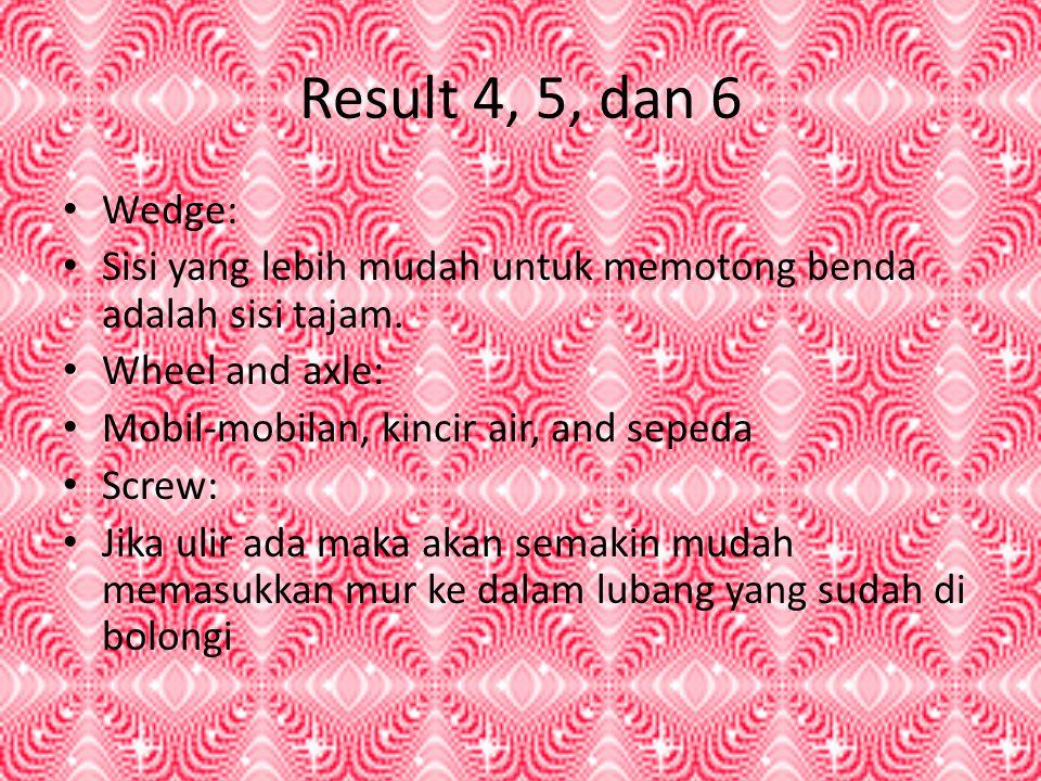 Result 4, 5, dan 6 • Wedge: • Sisi yang lebih mudah untuk memotong benda adalah sisi tajam. • Wheel and axle: • Mobil-mobilan, kincir air, and sepeda