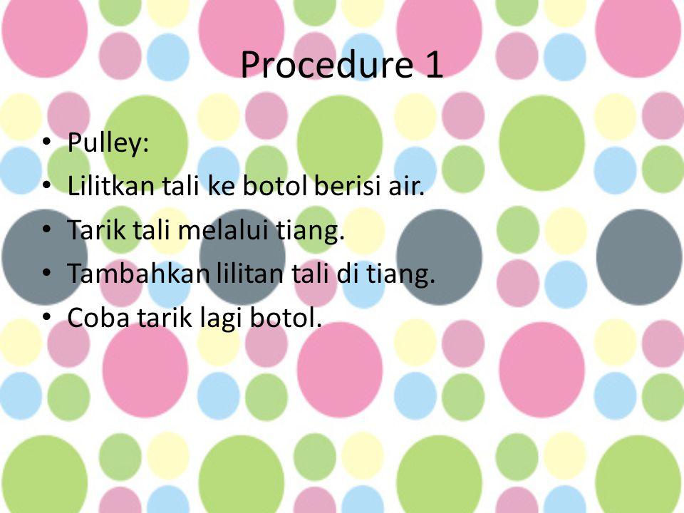 Procedure 1 • Pulley: • Lilitkan tali ke botol berisi air. • Tarik tali melalui tiang. • Tambahkan lilitan tali di tiang. • Coba tarik lagi botol.