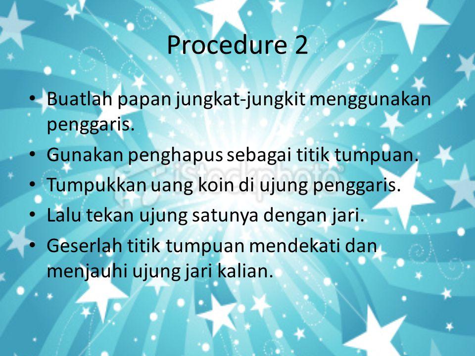 Procedure 2 • Buatlah papan jungkat-jungkit menggunakan penggaris. • Gunakan penghapus sebagai titik tumpuan. • Tumpukkan uang koin di ujung penggaris