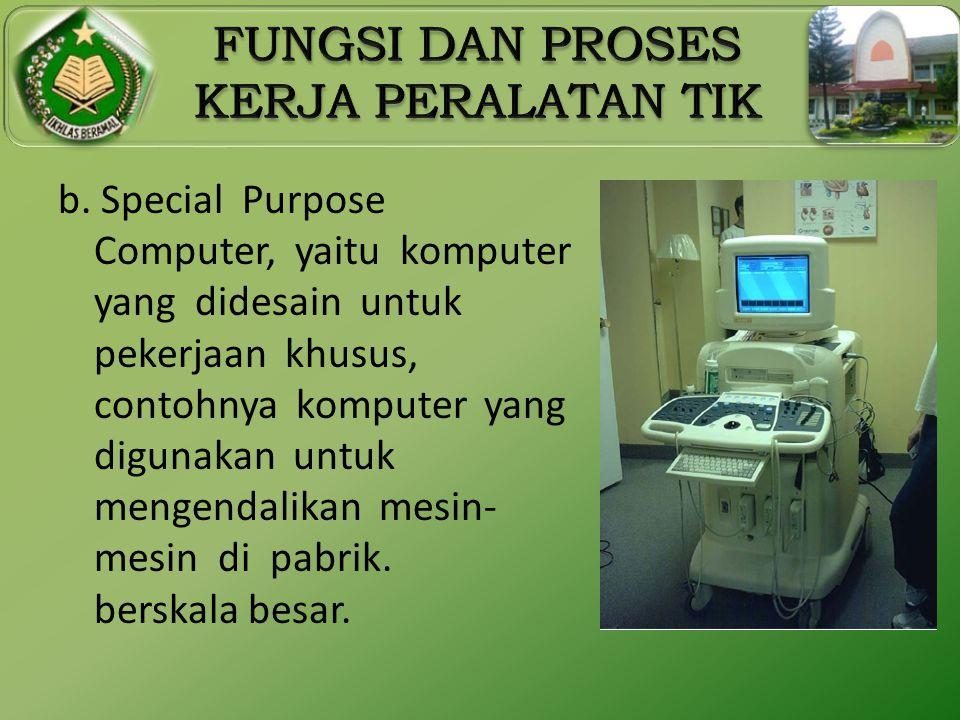 b. Special Purpose Computer, yaitu komputer yang didesain untuk pekerjaan khusus, contohnya komputer yang digunakan untuk mengendalikan mesin- mesin d