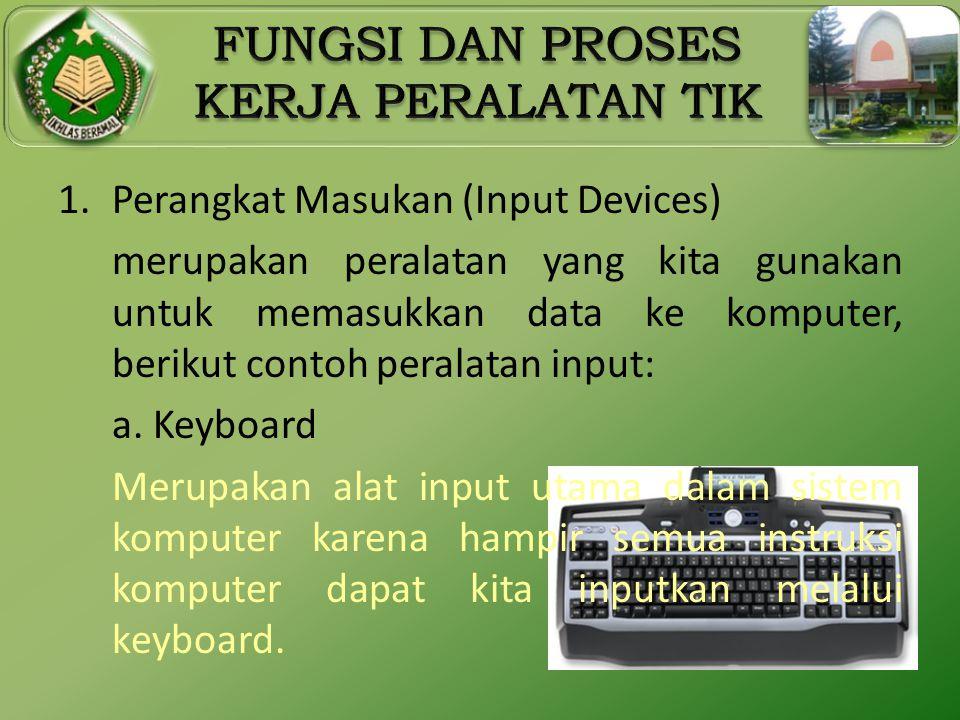 1.Perangkat Masukan (Input Devices) merupakan peralatan yang kita gunakan untuk memasukkan data ke komputer, berikut contoh peralatan input: a. Keyboa