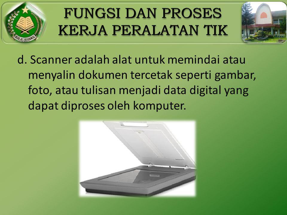 d. Scanner adalah alat untuk memindai atau menyalin dokumen tercetak seperti gambar, foto, atau tulisan menjadi data digital yang dapat diproses oleh