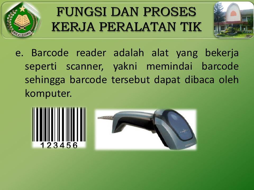 e. Barcode reader adalah alat yang bekerja seperti scanner, yakni memindai barcode sehingga barcode tersebut dapat dibaca oleh komputer.