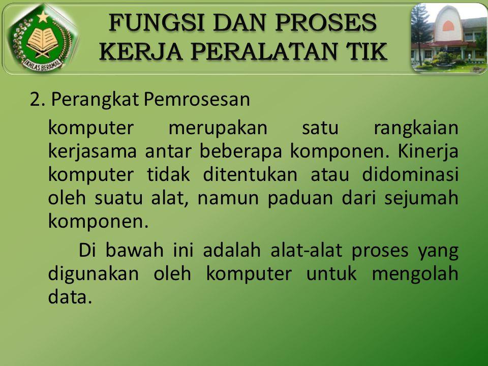 2. Perangkat Pemrosesan komputer merupakan satu rangkaian kerjasama antar beberapa komponen. Kinerja komputer tidak ditentukan atau didominasi oleh su