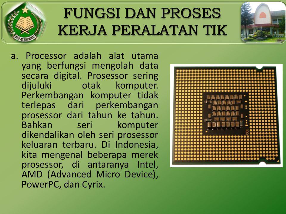 a. Processor adalah alat utama yang berfungsi mengolah data secara digital. Prosessor sering dijuluki otak komputer. Perkembangan komputer tidak terle
