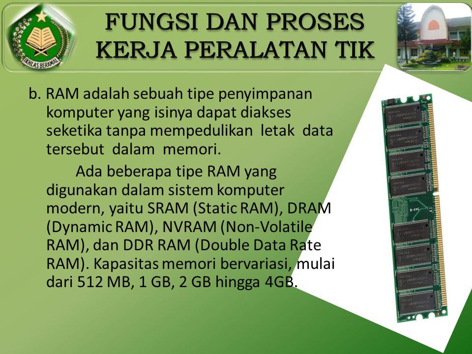 b. RAM adalah sebuah tipe penyimpanan komputer yang isinya dapat diakses seketika tanpa mempedulikan letak data tersebut dalam memori. Ada beberapa ti