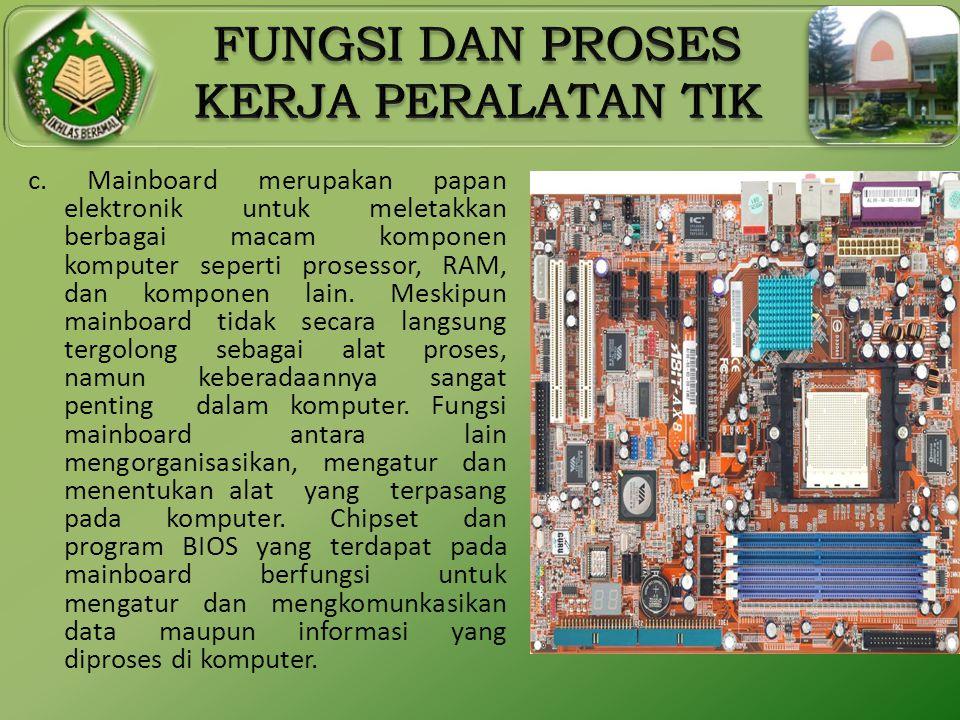 c. Mainboard merupakan papan elektronik untuk meletakkan berbagai macam komponen komputer seperti prosessor, RAM, dan komponen lain. Meskipun mainboar