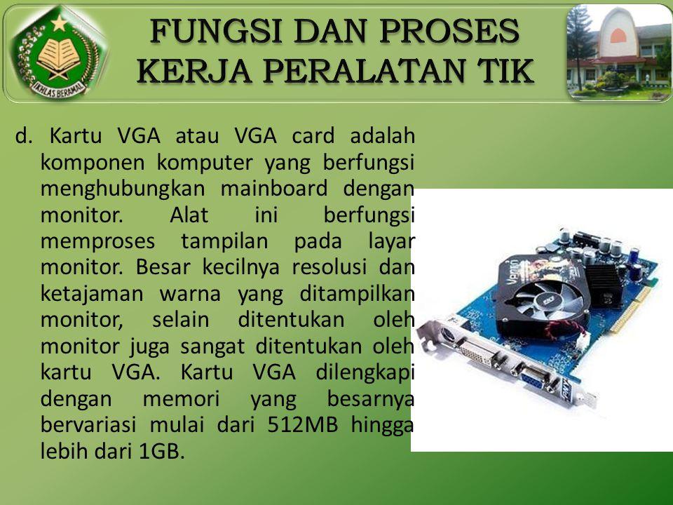 d. Kartu VGA atau VGA card adalah komponen komputer yang berfungsi menghubungkan mainboard dengan monitor. Alat ini berfungsi memproses tampilan pada