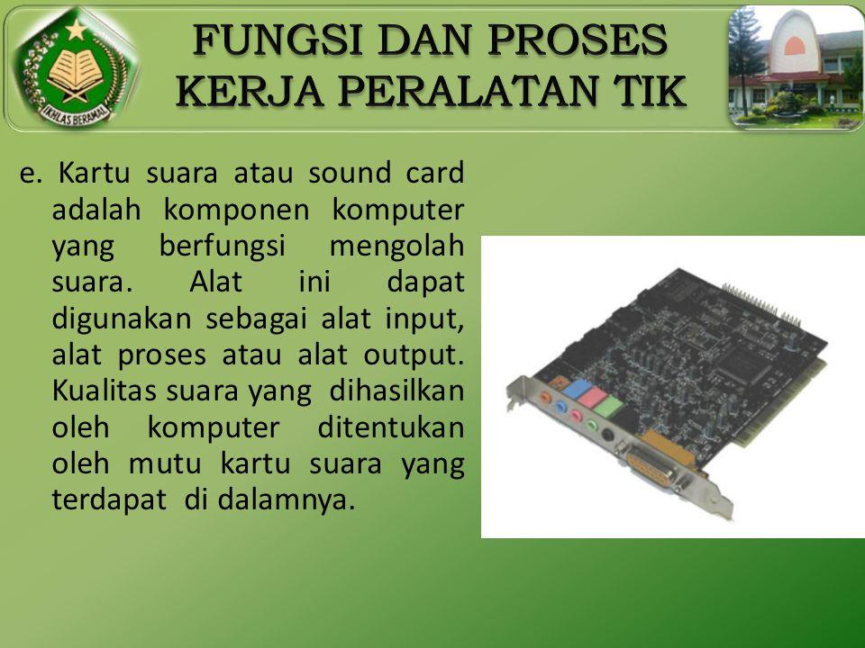 e. Kartu suara atau sound card adalah komponen komputer yang berfungsi mengolah suara. Alat ini dapat digunakan sebagai alat input, alat proses atau a