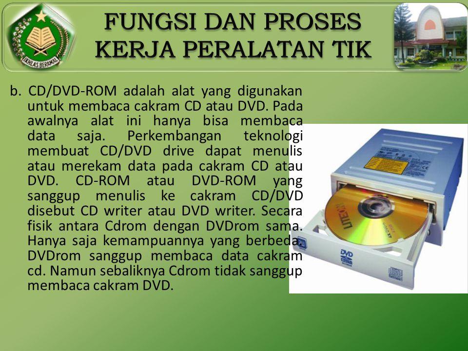 b. CD/DVD-ROM adalah alat yang digunakan untuk membaca cakram CD atau DVD. Pada awalnya alat ini hanya bisa membaca data saja. Perkembangan teknologi