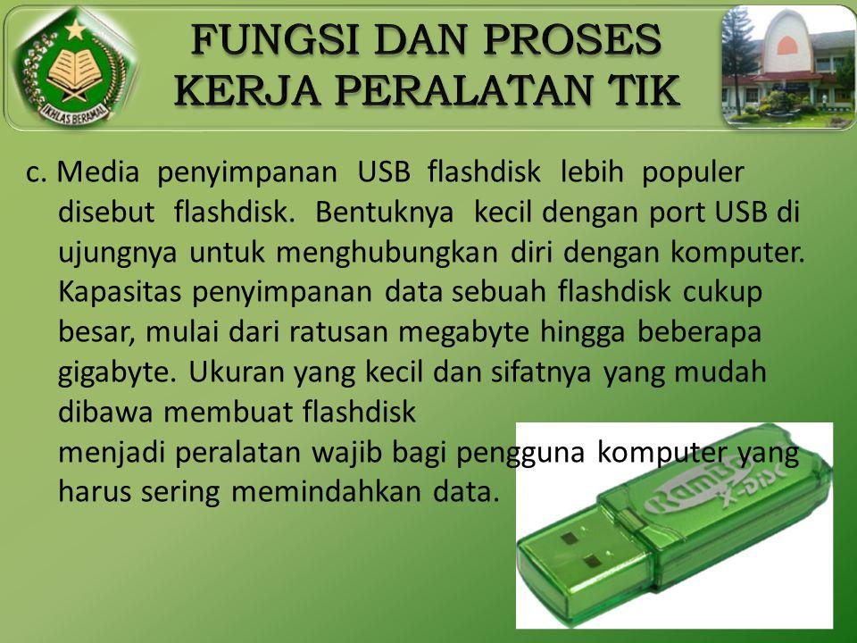 c. Media penyimpanan USB flashdisk lebih populer disebut flashdisk. Bentuknya kecil dengan port USB di ujungnya untuk menghubungkan diri dengan komput