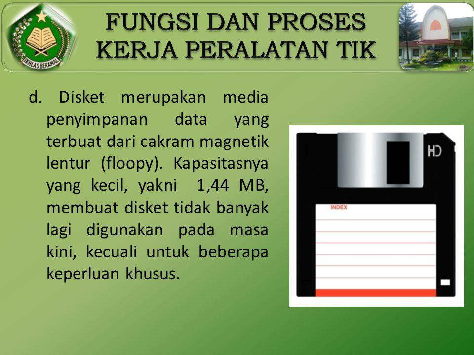 d. Disket merupakan media penyimpanan data yang terbuat dari cakram magnetik lentur (floopy). Kapasitasnya yang kecil, yakni 1,44 MB, membuat disket t