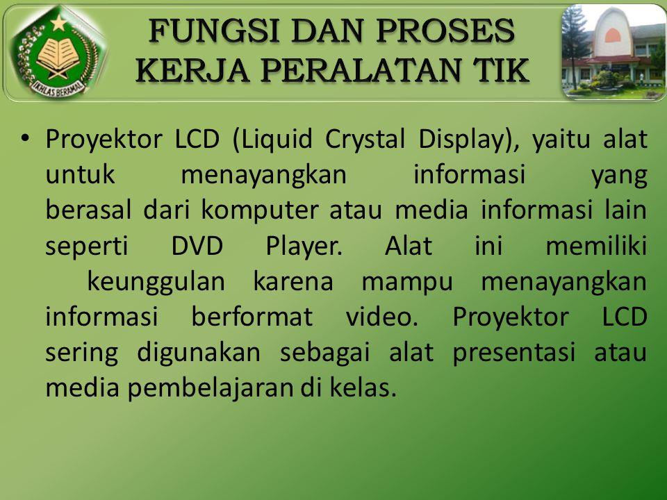 • Proyektor LCD (Liquid Crystal Display), yaitu alat untuk menayangkan informasi yang berasal dari komputer atau media informasi lain seperti DVD Play