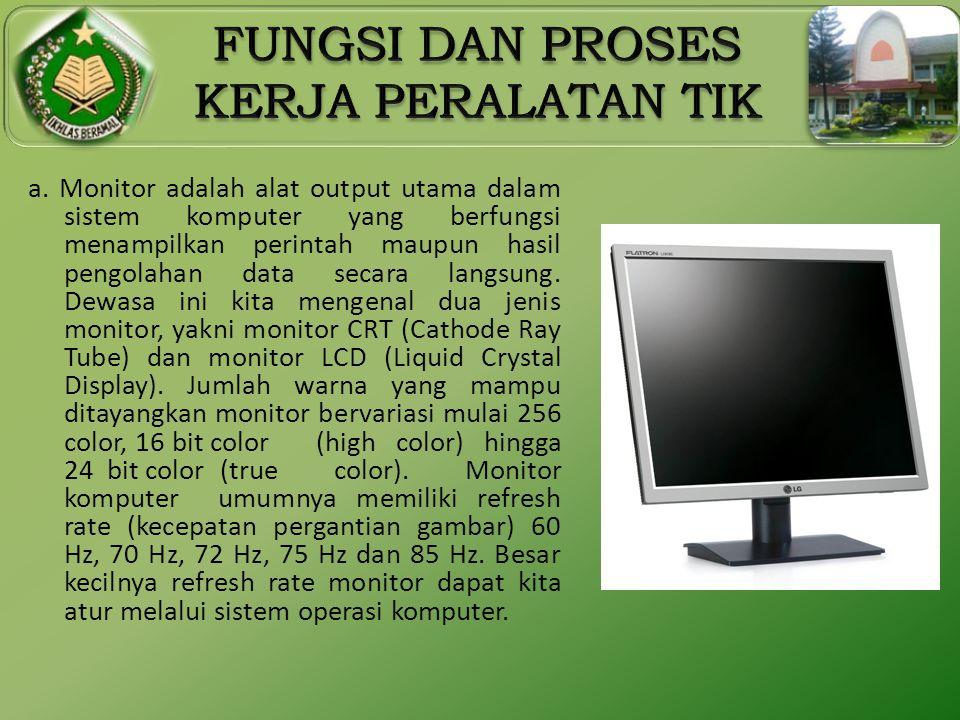 a. Monitor adalah alat output utama dalam sistem komputer yang berfungsi menampilkan perintah maupun hasil pengolahan data secara langsung. Dewasa ini