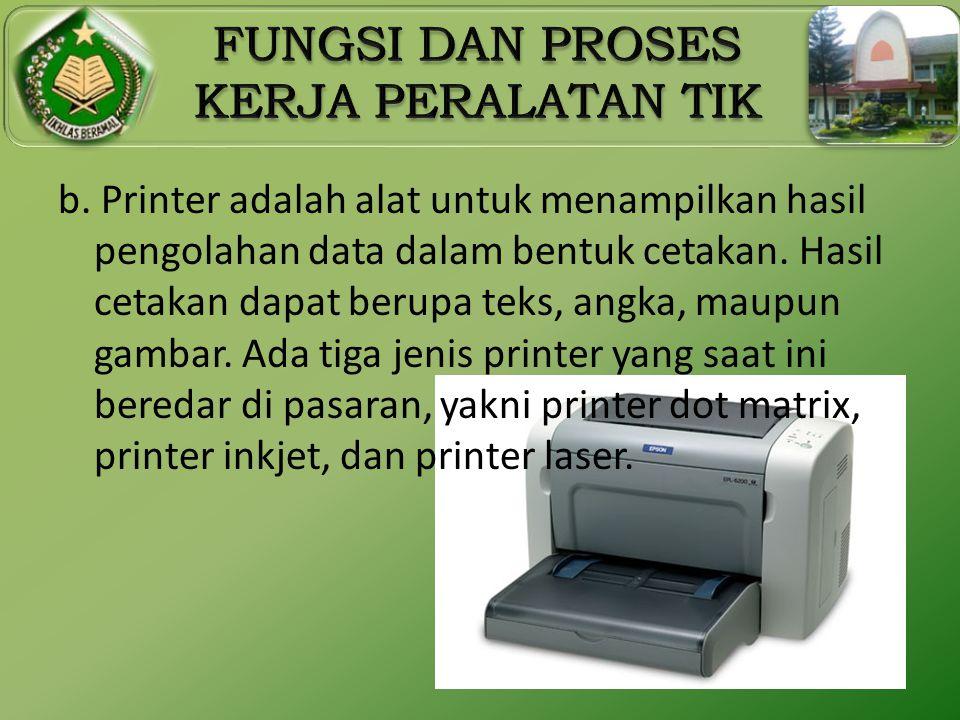 b. Printer adalah alat untuk menampilkan hasil pengolahan data dalam bentuk cetakan. Hasil cetakan dapat berupa teks, angka, maupun gambar. Ada tiga j