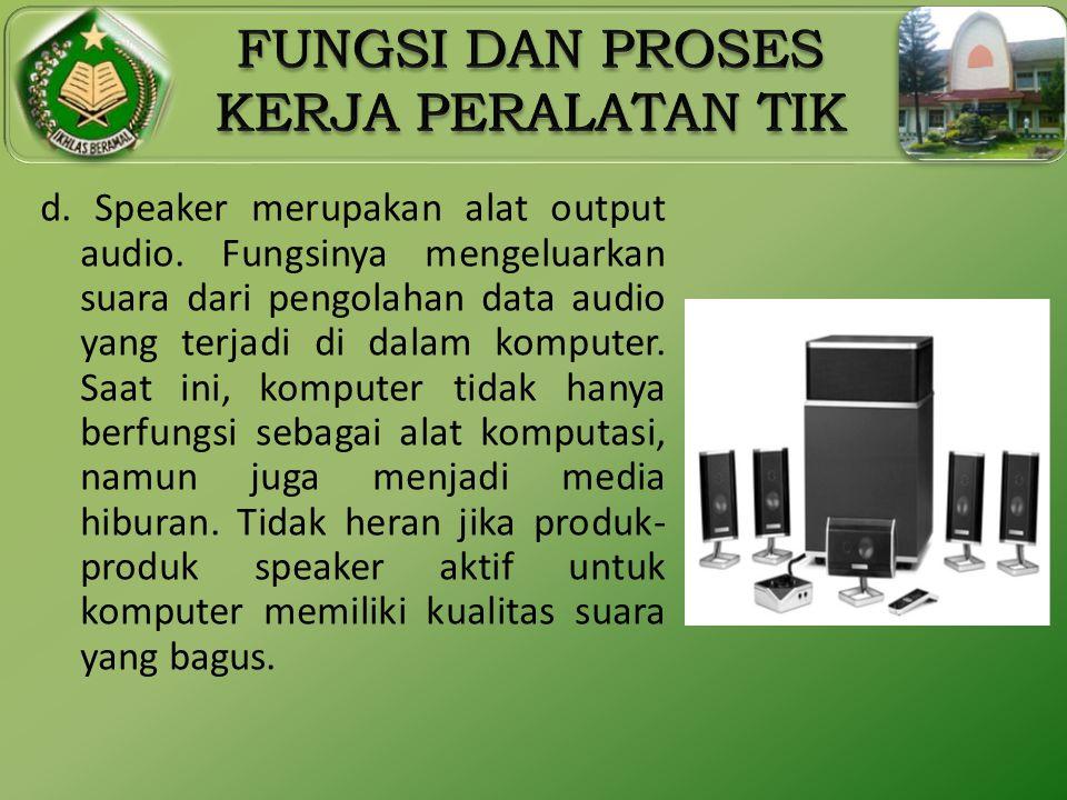 d. Speaker merupakan alat output audio. Fungsinya mengeluarkan suara dari pengolahan data audio yang terjadi di dalam komputer. Saat ini, komputer tid