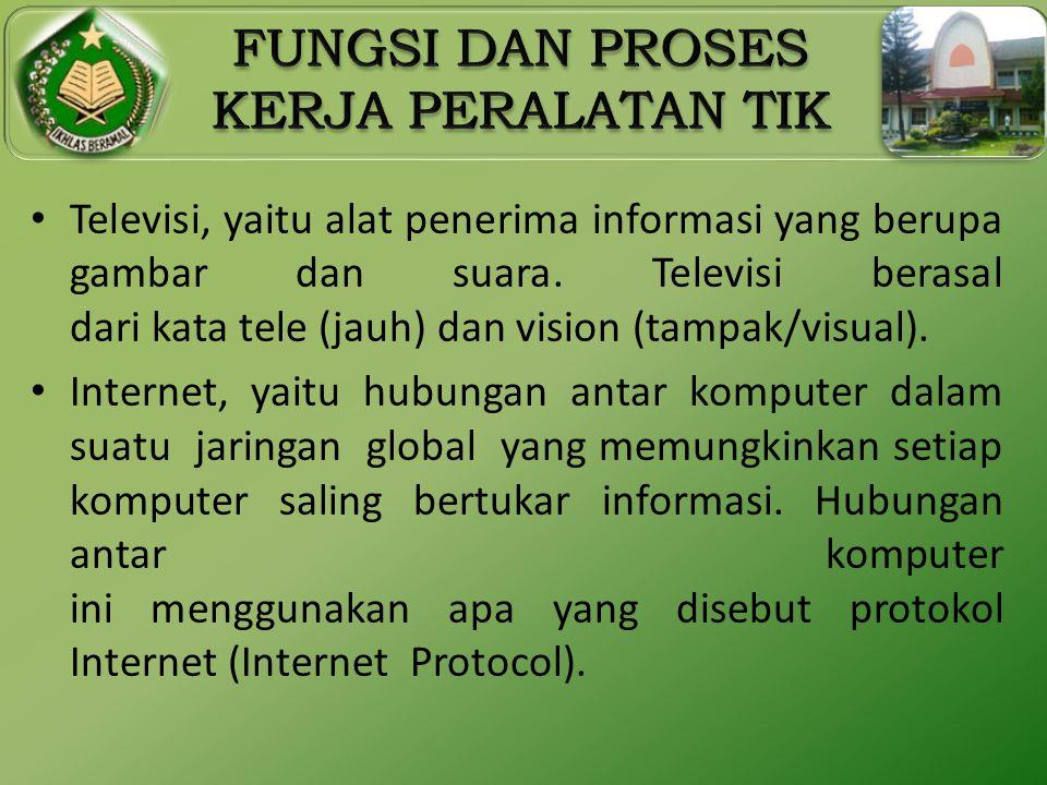 • Televisi, yaitu alat penerima informasi yang berupa gambar dan suara. Televisi berasal dari kata tele (jauh) dan vision (tampak/visual). • Internet,