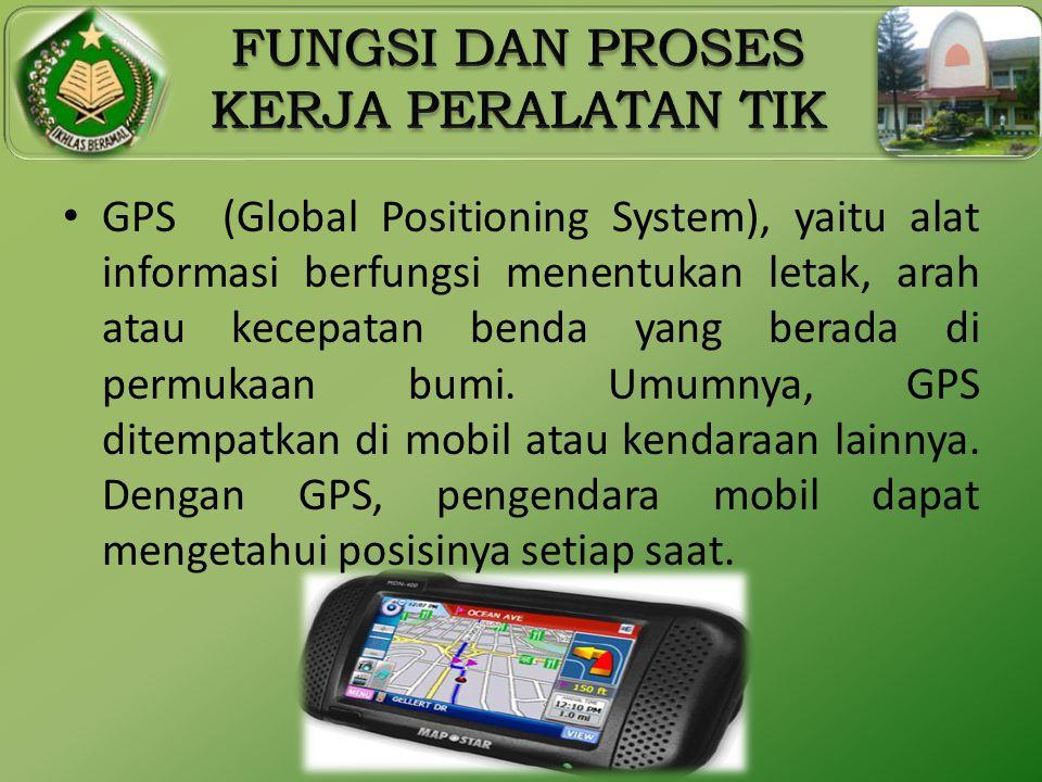 • GPS (Global Positioning System), yaitu alat informasi berfungsi menentukan letak, arah atau kecepatan benda yang berada di permukaan bumi. Umumnya,