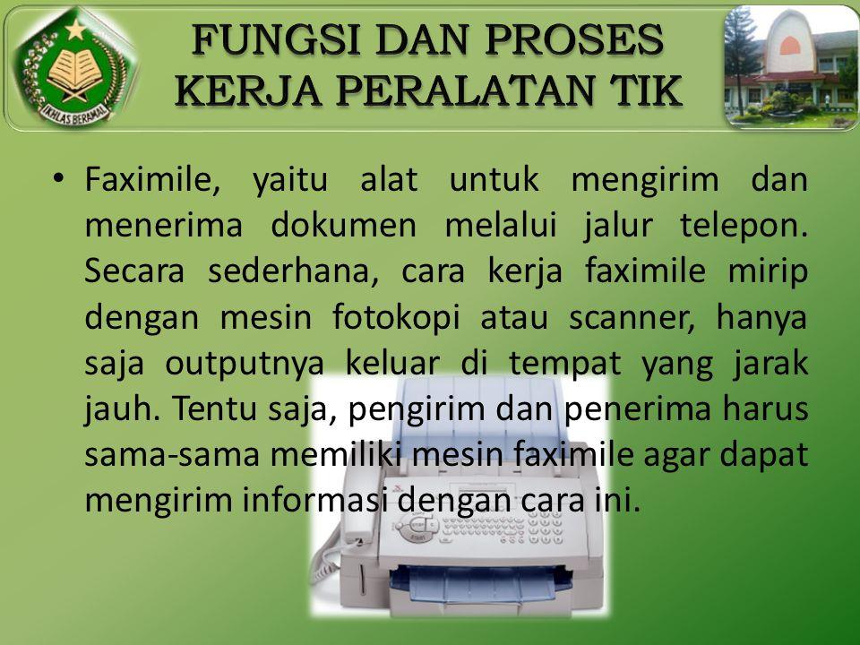 • Faximile, yaitu alat untuk mengirim dan menerima dokumen melalui jalur telepon. Secara sederhana, cara kerja faximile mirip dengan mesin fotokopi at