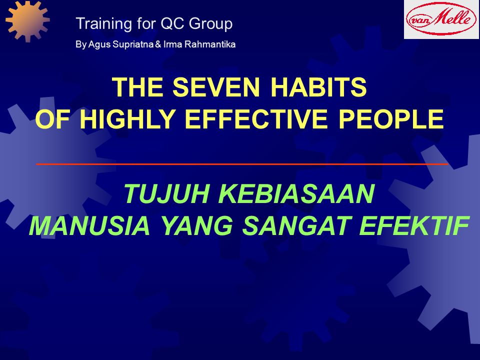THE SEVEN HABITS OF HIGHLY EFFECTIVE PEOPLE TUJUH KEBIASAAN MANUSIA YANG SANGAT EFEKTIF Training for QC Group By Agus Supriatna & Irma Rahmantika