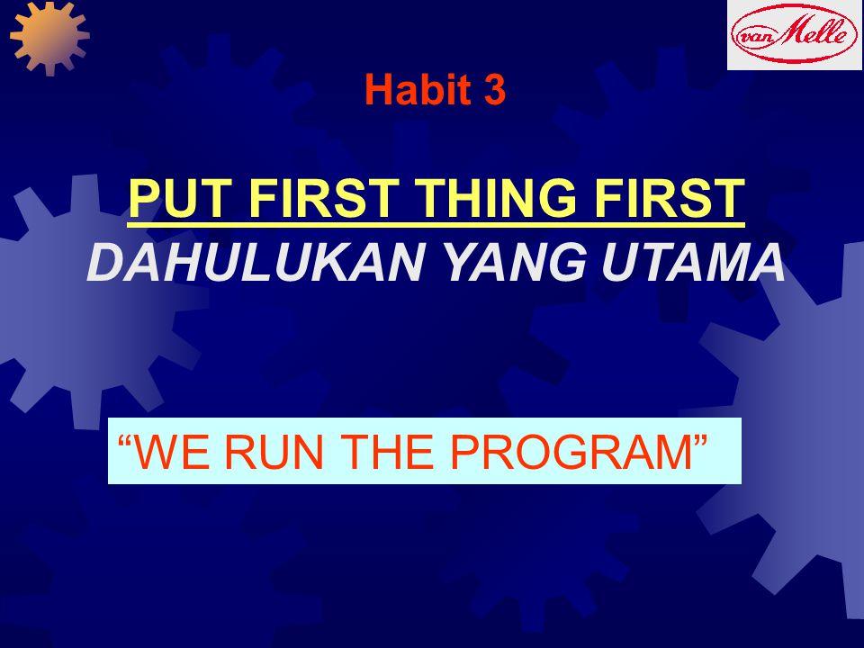 "Habit 3 PUT FIRST THING FIRST DAHULUKAN YANG UTAMA ""WE RUN THE PROGRAM"""