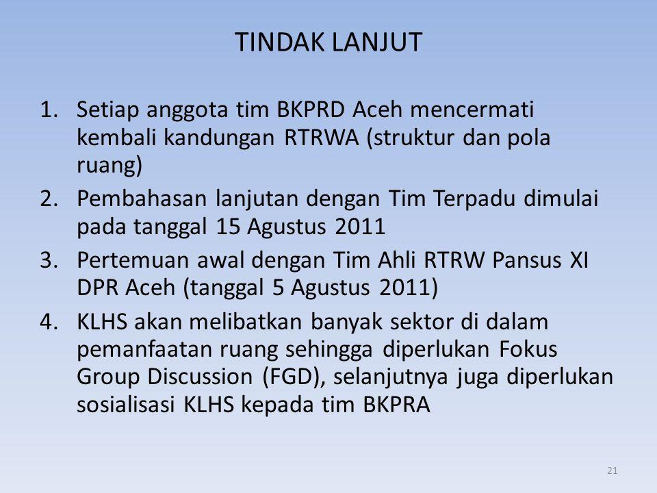 TINDAK LANJUT 1.Setiap anggota tim BKPRD Aceh mencermati kembali kandungan RTRWA (struktur dan pola ruang) 2.Pembahasan lanjutan dengan Tim Terpadu di