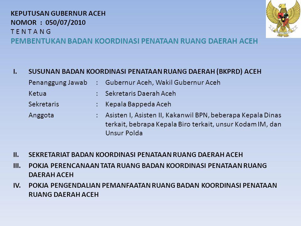 KEPUTUSAN GUBERNUR ACEH NOMOR : 050/07/2010 T E N T A N G PEMBENTUKAN BADAN KOORDINASI PENATAAN RUANG DAERAH ACEH I.SUSUNAN BADAN KOORDINASI PENATAAN