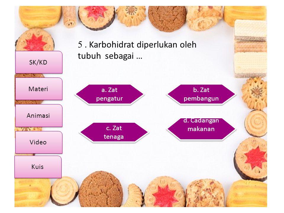 SK/KD Video Materi Animasi Kuis 5. Karbohidrat diperlukan oleh tubuh sebagai … a. Zat pengatur a. Zat pengatur d. Cadangan makanan d. Cadangan makanan