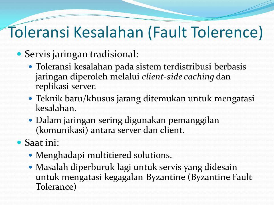 Toleransi Kesalahan (lanjutan) 3 cara untuk mengatasi BFT:  Client dari BFT harus melihat apakah servis tersebut merupakan web servis lain  Servis BFf (Byzantine Fault failures) seharusnya menjamin konsistensi internal ketika berperan sebagai client  Servis eksternal seharusnya memperlakukan BFT servis sebagai client sebagai entitas tersendiri