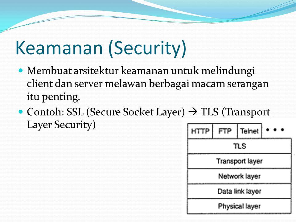 Keamanan (lanjutan)  TLS dibagi menjadi 2 layer:  TLS record protocol layer  mengimplementasikan jalur aman antara client dan server  Autentikasi  Server mengirimkan sertifikat publik key kepada client  Client juga mengirimkan sertifikat kepada server  Client membuat session key yang dienripsi dengan kunci publik dari server  Jika client butuh autentikasi, client akan mengirimkan kunci privatnya