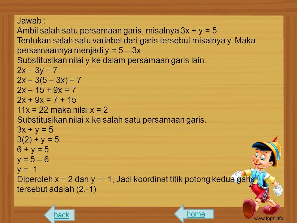 Jawab : Ambil salah satu persamaan garis, misalnya 3x + y = 5 Tentukan salah satu variabel dari garis tersebut misalnya y. Maka persamaannya menjadi y