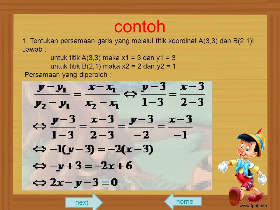 contoh 1. Tentukan persamaan garis yang melalui titik koordinat A(3,3) dan B(2,1)! Jawab : untuk titik A(3,3) maka x1 = 3 dan y1 = 3 untuk titik B(2,1