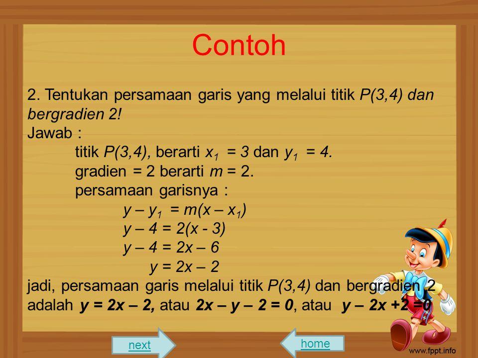 Contoh 2. Tentukan persamaan garis yang melalui titik P(3,4) dan bergradien 2! Jawab : titik P(3,4), berarti x 1 = 3 dan y 1 = 4. gradien = 2 berarti