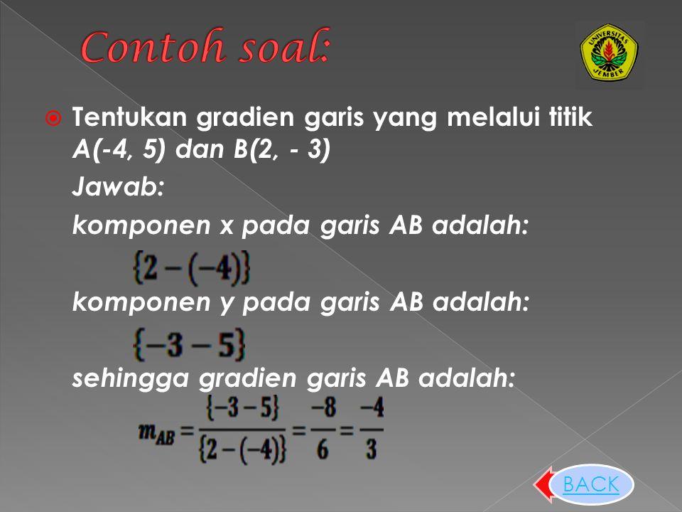  Tentukan gradien garis yang melalui titik A(-4, 5) dan B(2, - 3) Jawab: komponen x pada garis AB adalah: komponen y pada garis AB adalah: sehingga gradien garis AB adalah: BACK