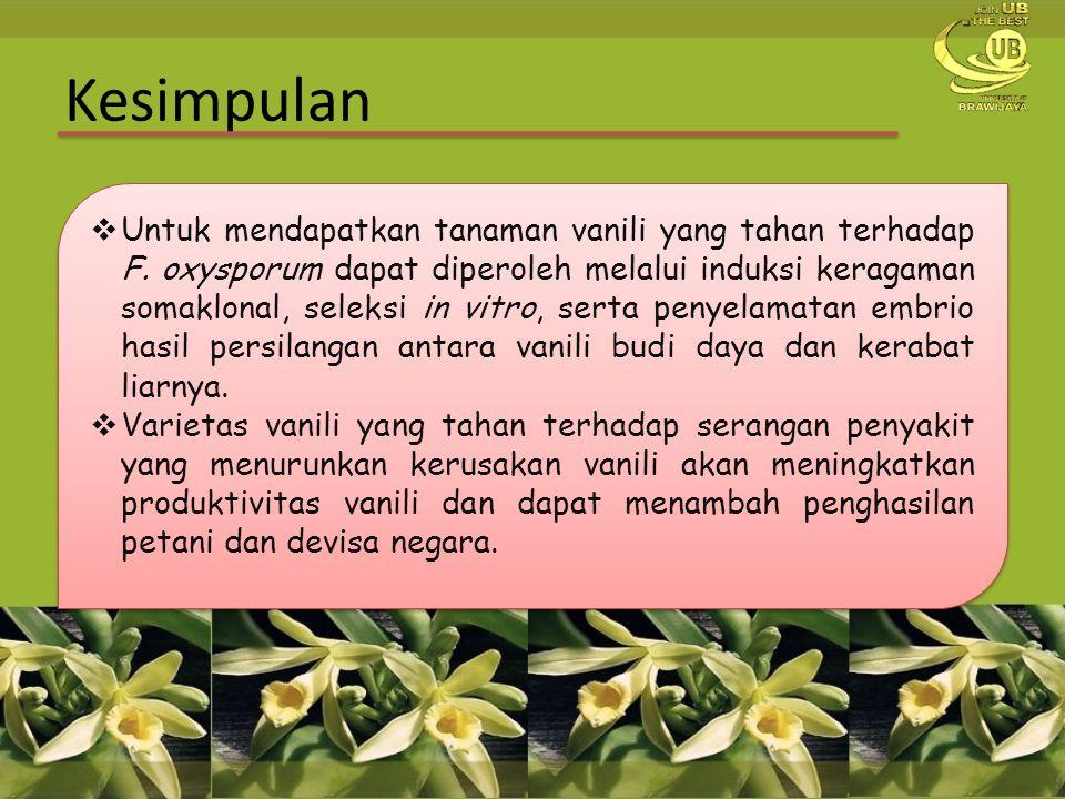 Kesimpulan  Untuk mendapatkan tanaman vanili yang tahan terhadap F. oxysporum dapat diperoleh melalui induksi keragaman somaklonal, seleksi in vitro,