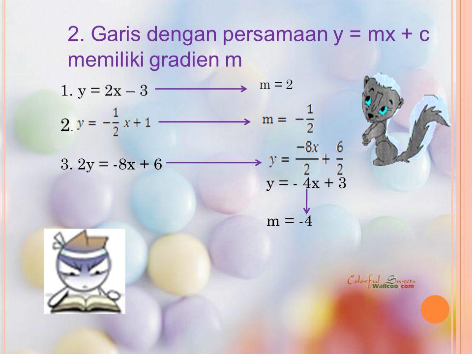 2. Garis dengan persamaan y = mx + c memiliki gradien m 1.y = 2x – 3 2. 3. 2y = -8x + 6 y = - 4x + 3 m = -4 m = 2