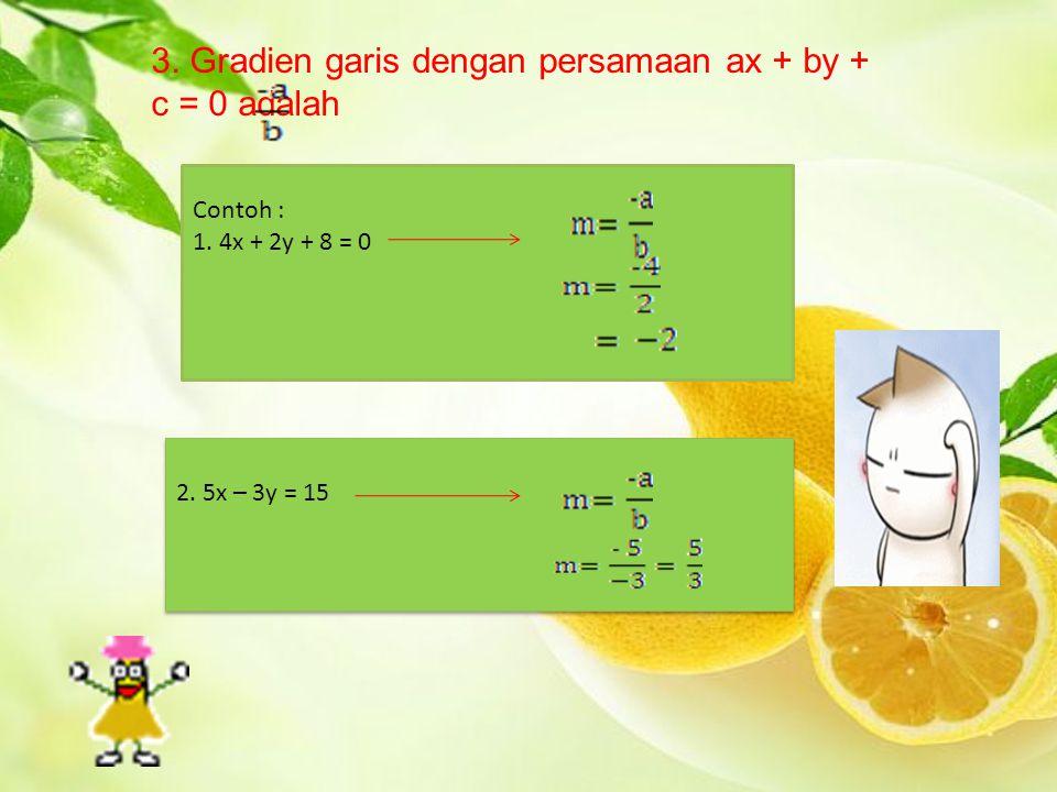3. Gradien garis dengan persamaan ax + by + c = 0 adalah Contoh : 1. 4x + 2y + 8 = 0 2. 5x – 3y = 15